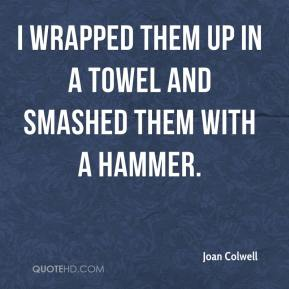 Joan Colwell  - I wrapped them up in a towel and smashed them with a hammer.