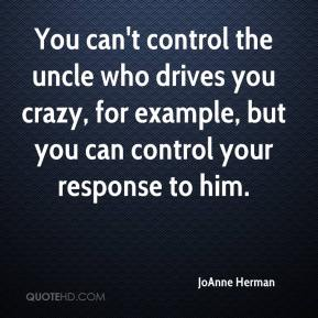 JoAnne Herman  - You can't control the uncle who drives you crazy, for example, but you can control your response to him.