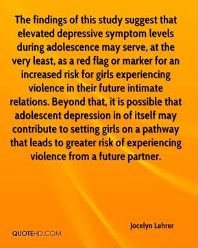 Jocelyn Lehrer  - The findings of this study suggest that elevated depressive symptom levels during adolescence may serve, at the very least, as a red flag or marker for an increased risk for girls experiencing violence in their future intimate relations. Beyond that, it is possible that adolescent depression in of itself may contribute to setting girls on a pathway that leads to greater risk of experiencing violence from a future partner.