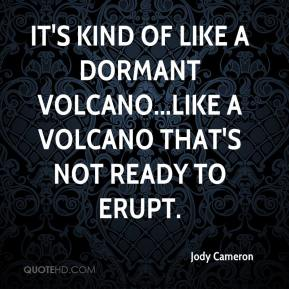 Jody Cameron  - It's kind of like a dormant volcano...like a volcano that's not ready to erupt.