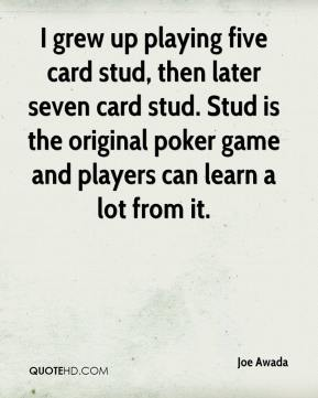 Joe Awada  - I grew up playing five card stud, then later seven card stud. Stud is the original poker game and players can learn a lot from it.