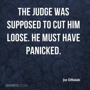 Joe DiNatale  - The judge was supposed to cut him loose. He must have panicked.
