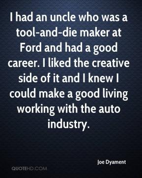 Joe Dyament  - I had an uncle who was a tool-and-die maker at Ford and had a good career. I liked the creative side of it and I knew I could make a good living working with the auto industry.