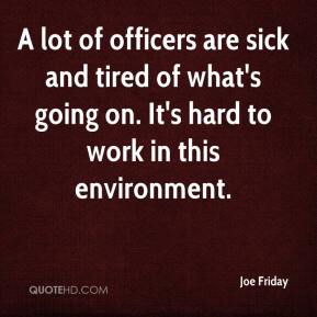 Joe Friday  - A lot of officers are sick and tired of what's going on. It's hard to work in this environment.