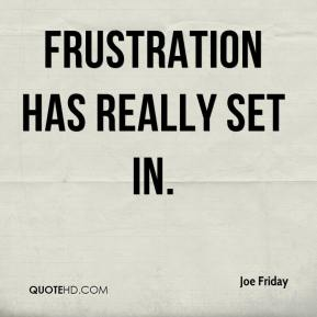 Joe Friday  - Frustration has really set in.