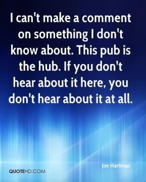 Joe Hartman  - I can't make a comment on something I don't know about. This pub is the hub. If you don't hear about it here, you don't hear about it at all.