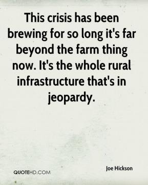 Joe Hickson  - This crisis has been brewing for so long it's far beyond the farm thing now. It's the whole rural infrastructure that's in jeopardy.