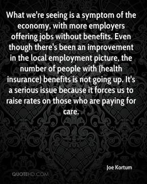 Joe Kortum  - What we're seeing is a symptom of the economy, with more employers offering jobs without benefits. Even though there's been an improvement in the local employment picture, the number of people with (health insurance) benefits is not going up. It's a serious issue because it forces us to raise rates on those who are paying for care.