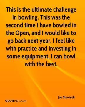 Joe Slowinski  - This is the ultimate challenge in bowling. This was the second time I have bowled in the Open, and I would like to go back next year. I feel like with practice and investing in some equipment, I can bowl with the best.