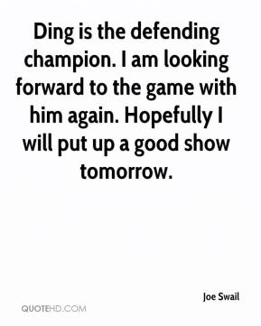 Joe Swail  - Ding is the defending champion. I am looking forward to the game with him again. Hopefully I will put up a good show tomorrow.