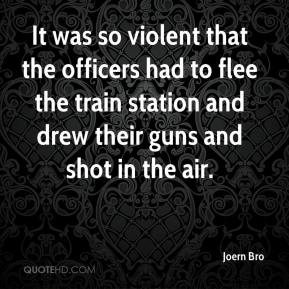 Joern Bro  - It was so violent that the officers had to flee the train station and drew their guns and shot in the air.