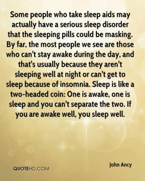John Ancy  - Some people who take sleep aids may actually have a serious sleep disorder that the sleeping pills could be masking. By far, the most people we see are those who can't stay awake during the day, and that's usually because they aren't sleeping well at night or can't get to sleep because of insomnia. Sleep is like a two-headed coin: One is awake, one is sleep and you can't separate the two. If you are awake well, you sleep well.
