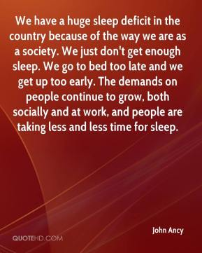 John Ancy  - We have a huge sleep deficit in the country because of the way we are as a society. We just don't get enough sleep. We go to bed too late and we get up too early. The demands on people continue to grow, both socially and at work, and people are taking less and less time for sleep.