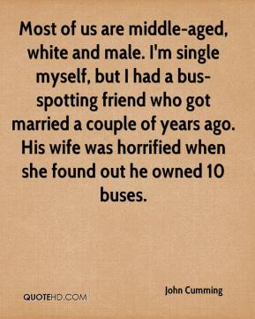John Cumming  - Most of us are middle-aged, white and male. I'm single myself, but I had a bus-spotting friend who got married a couple of years ago. His wife was horrified when she found out he owned 10 buses.