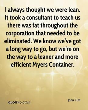 John Cutt  - I always thought we were lean. It took a consultant to teach us there was fat throughout the corporation that needed to be eliminated. We know we've got a long way to go, but we're on the way to a leaner and more efficient Myers Container.