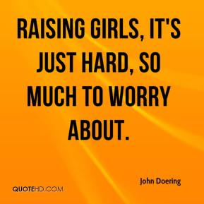 John Doering  - Raising girls, it's just hard, so much to worry about.