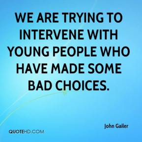 John Gailer  - We are trying to intervene with young people who have made some bad choices.