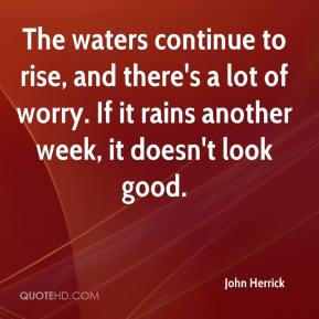 John Herrick  - The waters continue to rise, and there's a lot of worry. If it rains another week, it doesn't look good.