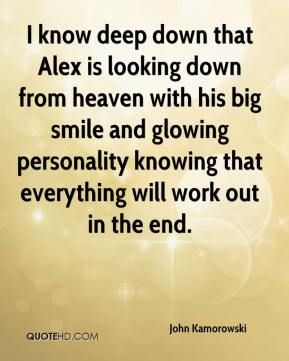 John Kamorowski  - I know deep down that Alex is looking down from heaven with his big smile and glowing personality knowing that everything will work out in the end.
