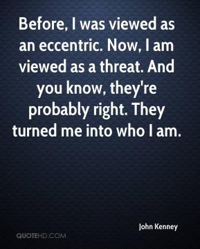 John Kenney  - Before, I was viewed as an eccentric. Now, I am viewed as a threat. And you know, they're probably right. They turned me into who I am.