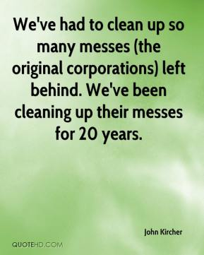 John Kircher  - We've had to clean up so many messes (the original corporations) left behind. We've been cleaning up their messes for 20 years.