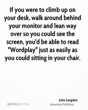 """John Langdon - If you were to climb up on your desk, walk around behind your monitor and lean way over so you could see the screen, you'd be able to read """"Wordplay"""" just as easily as you could sitting in your chair."""