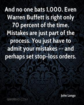 John Longo  - And no one bats 1,000. Even Warren Buffett is right only 70 percent of the time. Mistakes are just part of the process. You just have to admit your mistakes -- and perhaps set stop-loss orders.