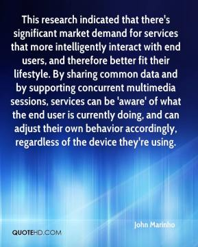 John Marinho  - This research indicated that there's significant market demand for services that more intelligently interact with end users, and therefore better fit their lifestyle. By sharing common data and by supporting concurrent multimedia sessions, services can be 'aware' of what the end user is currently doing, and can adjust their own behavior accordingly, regardless of the device they're using.