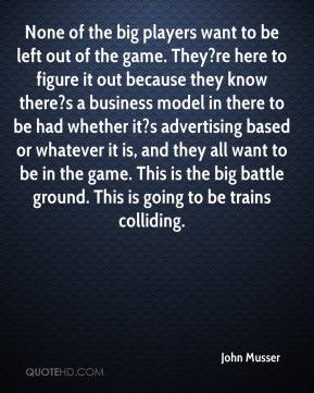 John Musser  - None of the big players want to be left out of the game. They?re here to figure it out because they know there?s a business model in there to be had whether it?s advertising based or whatever it is, and they all want to be in the game. This is the big battle ground. This is going to be trains colliding.