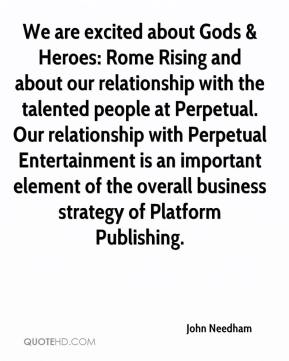 John Needham  - We are excited about Gods & Heroes: Rome Rising and about our relationship with the talented people at Perpetual. Our relationship with Perpetual Entertainment is an important element of the overall business strategy of Platform Publishing.