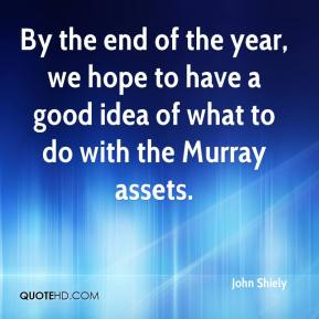 John Shiely  - By the end of the year, we hope to have a good idea of what to do with the Murray assets.