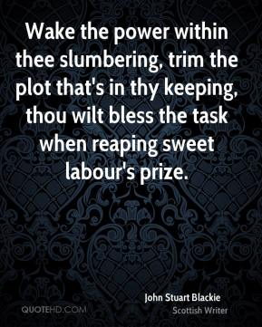 John Stuart Blackie - Wake the power within thee slumbering, trim the plot that's in thy keeping, thou wilt bless the task when reaping sweet labour's prize.