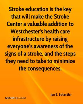Jon B. Schandler  - Stroke education is the key that will make the Stroke Center a valuable addition to Westchester's health care infrastructure by raising everyone's awareness of the signs of a stroke, and the steps they need to take to minimize the consequences.