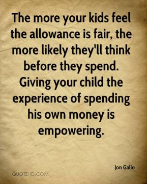 The more your kids feel the allowance is fair, the more likely they'll think before they spend. Giving your child the experience of spending his own money is empowering.