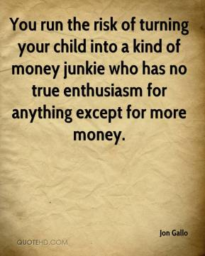 You run the risk of turning your child into a kind of money junkie who has no true enthusiasm for anything except for more money.