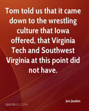 Jon Jaudon  - Tom told us that it came down to the wrestling culture that Iowa offered, that Virginia Tech and Southwest Virginia at this point did not have.