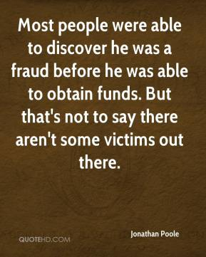 Jonathan Poole  - Most people were able to discover he was a fraud before he was able to obtain funds. But that's not to say there aren't some victims out there.