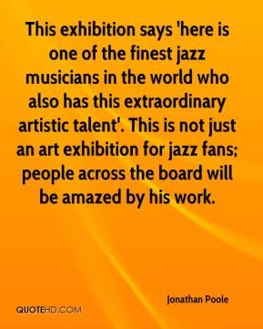 This exhibition says 'here is one of the finest jazz musicians in the world who also has this extraordinary artistic talent'. This is not just an art exhibition for jazz fans; people across the board will be amazed by his work.