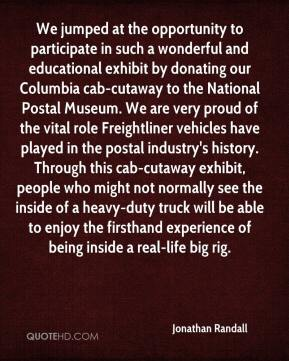 Jonathan Randall  - We jumped at the opportunity to participate in such a wonderful and educational exhibit by donating our Columbia cab-cutaway to the National Postal Museum. We are very proud of the vital role Freightliner vehicles have played in the postal industry's history. Through this cab-cutaway exhibit, people who might not normally see the inside of a heavy-duty truck will be able to enjoy the firsthand experience of being inside a real-life big rig.