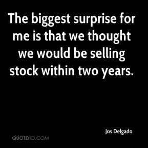 Jos Delgado  - The biggest surprise for me is that we thought we would be selling stock within two years.