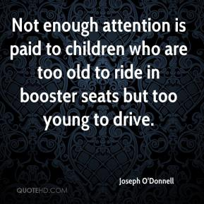 Joseph O'Donnell  - Not enough attention is paid to children who are too old to ride in booster seats but too young to drive.