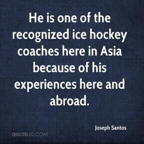 Joseph Santos  - He is one of the recognized ice hockey coaches here in Asia because of his experiences here and abroad.