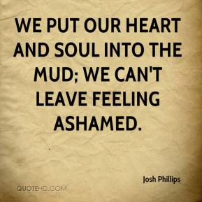 Josh Phillips  - We put our heart and soul into the mud; we can't leave feeling ashamed.