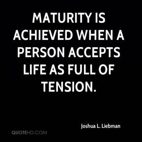 Joshua L. Liebman - Maturity is achieved when a person accepts life as full of tension.