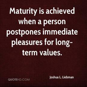 Joshua L. Liebman - Maturity is achieved when a person postpones immediate pleasures for long-term values.