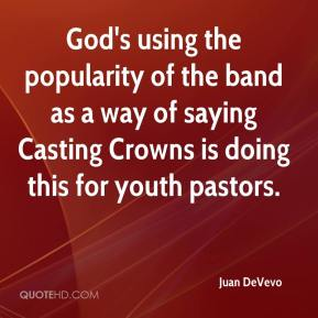 Juan DeVevo  - God's using the popularity of the band as a way of saying Casting Crowns is doing this for youth pastors.