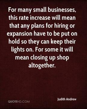 Judith Andrew  - For many small businesses, this rate increase will mean that any plans for hiring or expansion have to be put on hold so they can keep their lights on. For some it will mean closing up shop altogether.