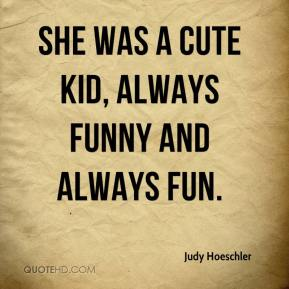 Judy Hoeschler  - She was a cute kid, always funny and always fun.
