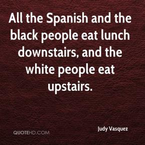 Judy Vasquez  - All the Spanish and the black people eat lunch downstairs, and the white people eat upstairs.