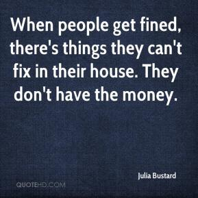 Julia Bustard  - When people get fined, there's things they can't fix in their house. They don't have the money.